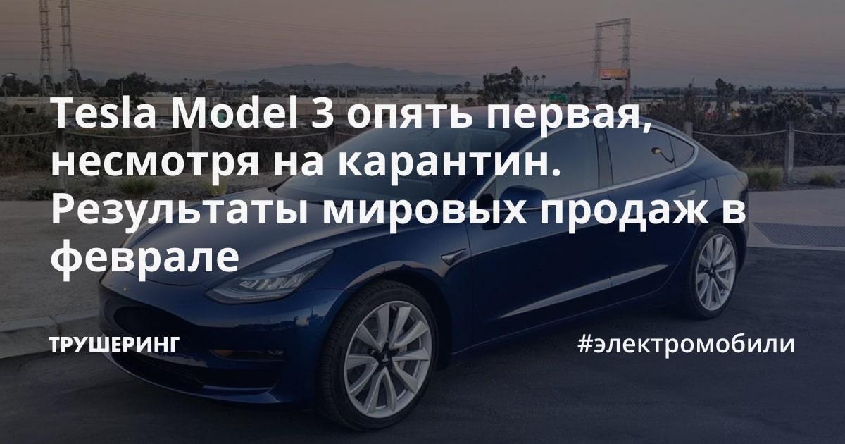 Tesla Model 3 опять первая, несмотря на карантин. Результаты мировых продаж в феврале
