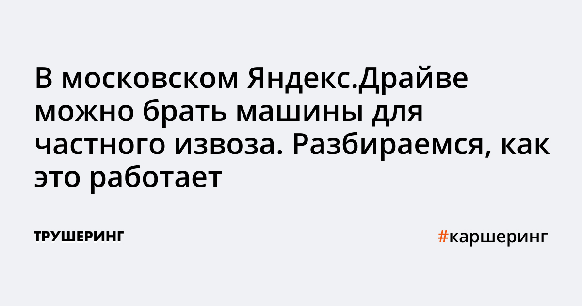 В московском Яндекс.Драйве можно брать машины для частного извоза. Разбираемся, как это работает