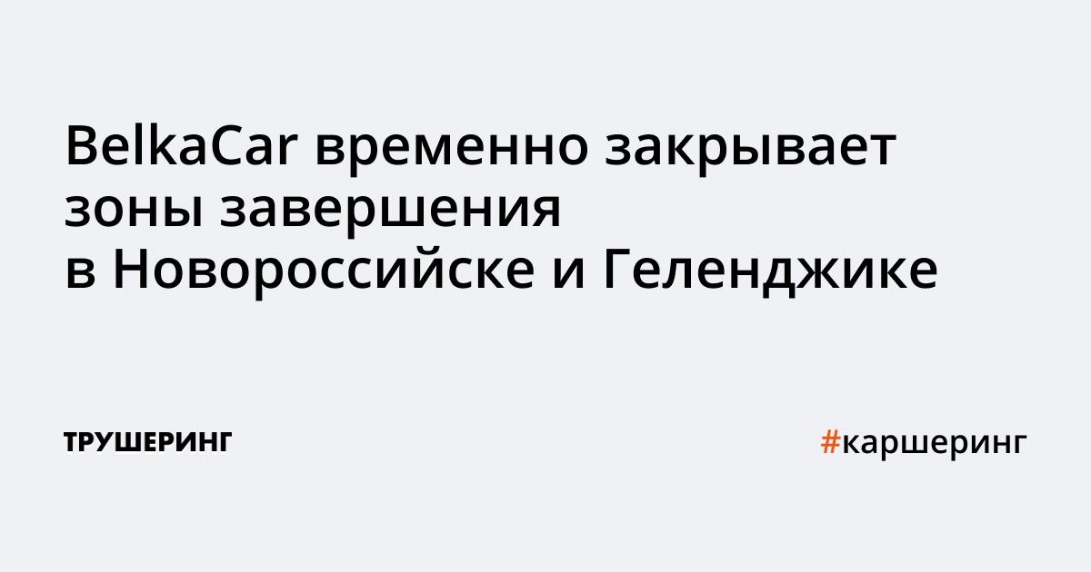 Каршеринг BelkaCar временно закрывает зоны завершения аренды в Новороссийске и Геленджике