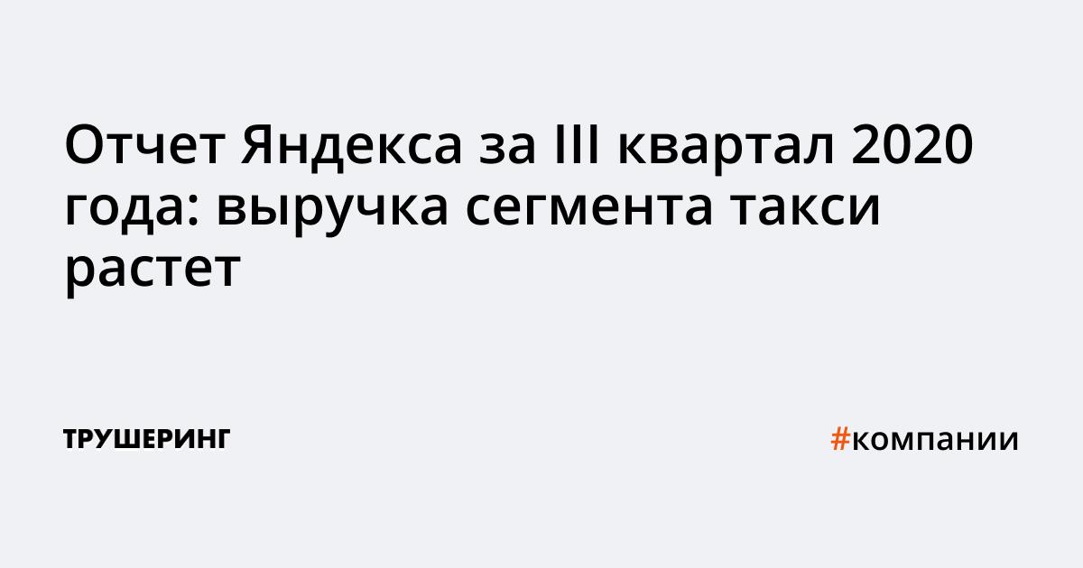 Отчет Яндекса за III квартал 2020 года: выручка сегмента такси растет